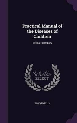 Practical Manual of the Diseases of Children, with a Formulary