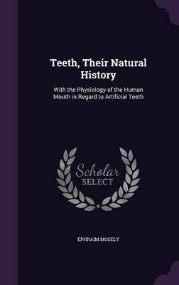 Teeth, Their Natural History, with the Physiology of the Human Mouth in Regard to Artificial Teeth