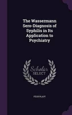 Wassermann Sero-Diagnosis of Syphilis in Its Application to Psychiatry;