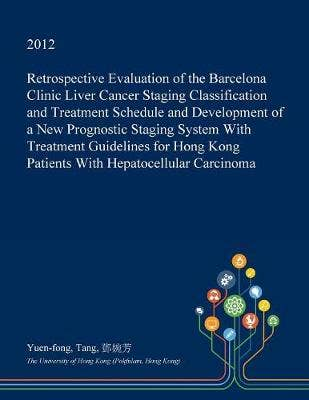 Retrospective Evaluation of the Barcelona Clinic Liver Cancer Staging Classification and Treatment Schedule and Development of a New Prognostic Staging System with Treatment Guidelines for Hong Kong Patients with Hepatocellular Carcinoma